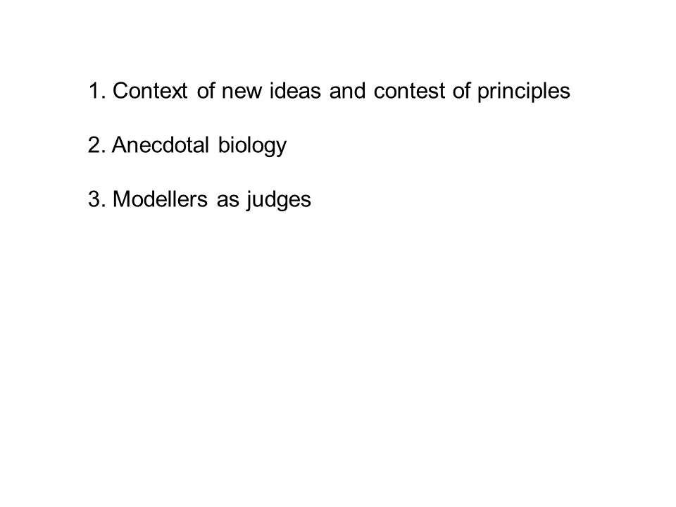 1. Context of new ideas and contest of principles 2. Anecdotal biology 3. Modellers as judges