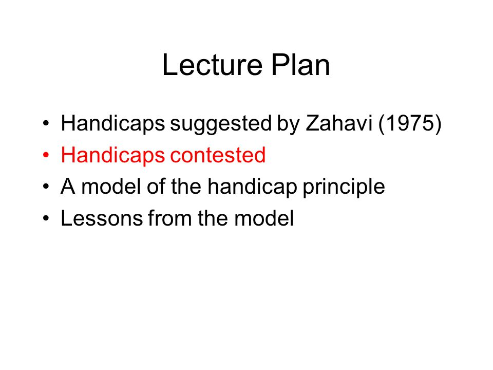 Lecture Plan Handicaps suggested by Zahavi (1975) Handicaps contested A model of the handicap principle Lessons from the model