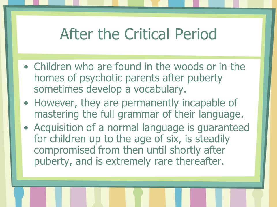 After the Critical Period Children who are found in the woods or in the homes of psychotic parents after puberty sometimes develop a vocabulary. Howev