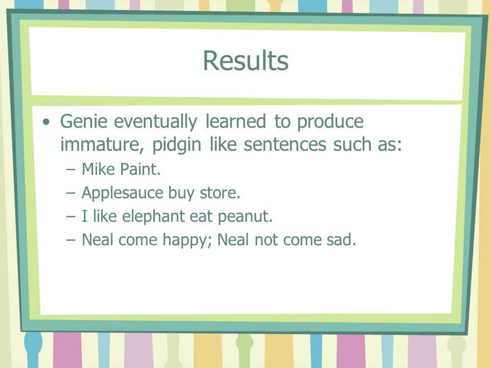 Results Genie eventually learned to produce immature, pidgin like sentences such as: –Mike Paint. –Applesauce buy store. –I like elephant eat peanut.