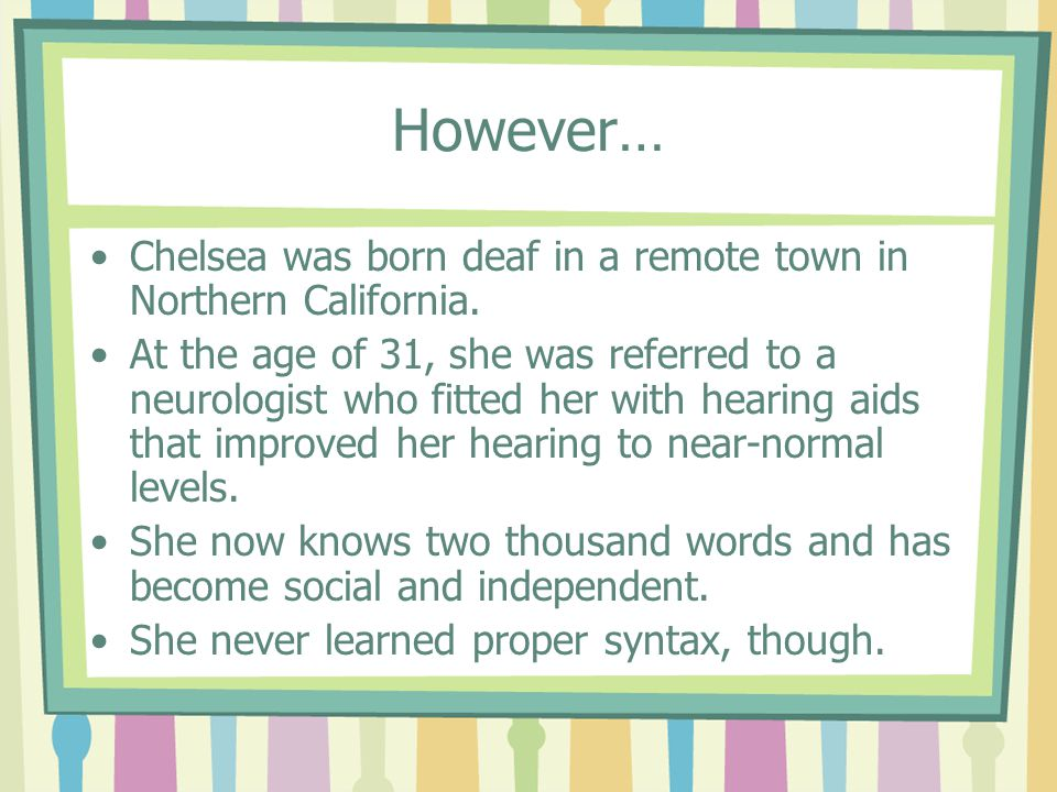 However… Chelsea was born deaf in a remote town in Northern California. At the age of 31, she was referred to a neurologist who fitted her with hearin