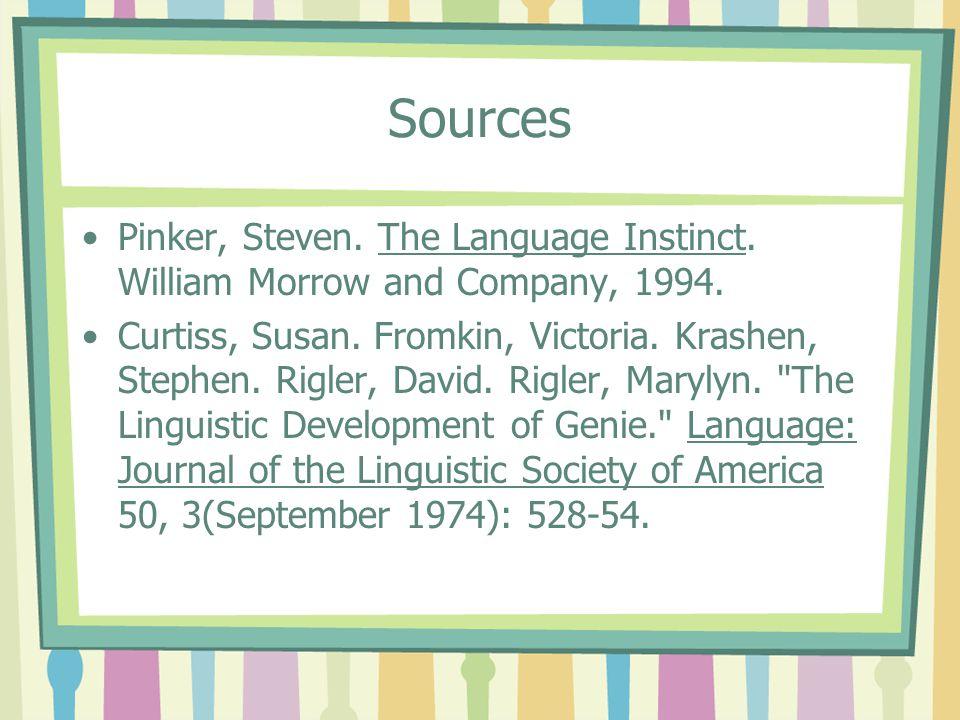 Sources Pinker, Steven. The Language Instinct. William Morrow and Company, 1994. Curtiss, Susan. Fromkin, Victoria. Krashen, Stephen. Rigler, David. R