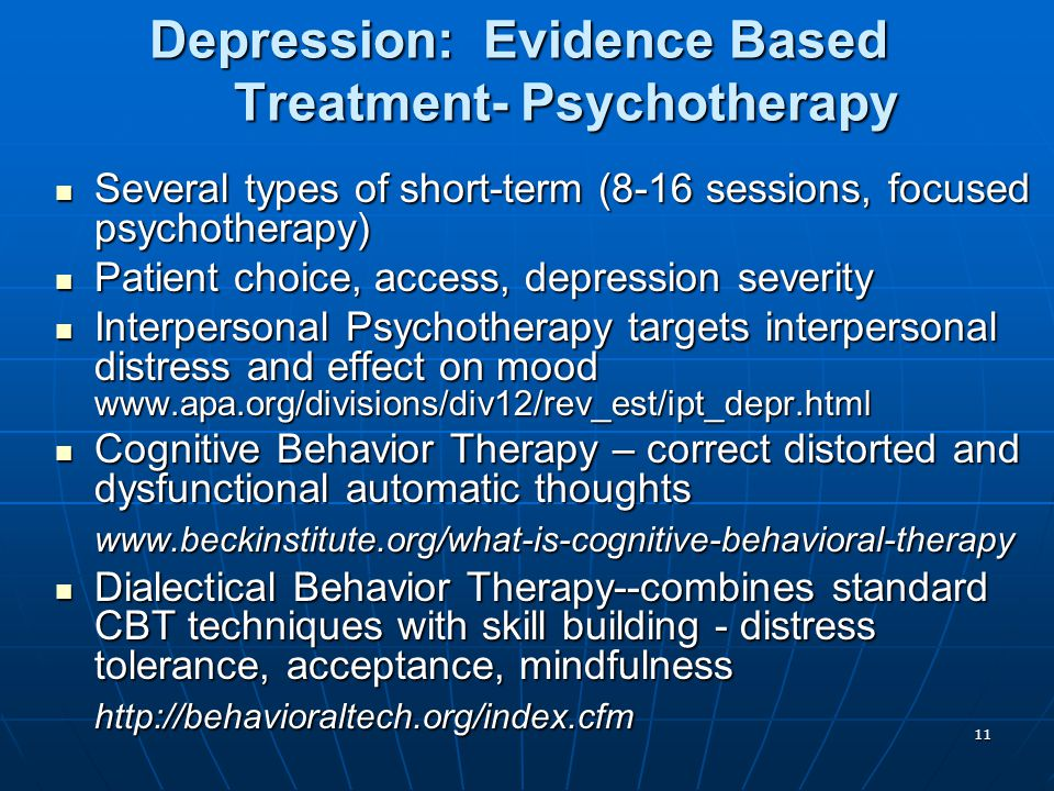 11 Depression: Evidence Based Treatment- Psychotherapy Several types of short-term (8-16 sessions, focused psychotherapy) Several types of short-term