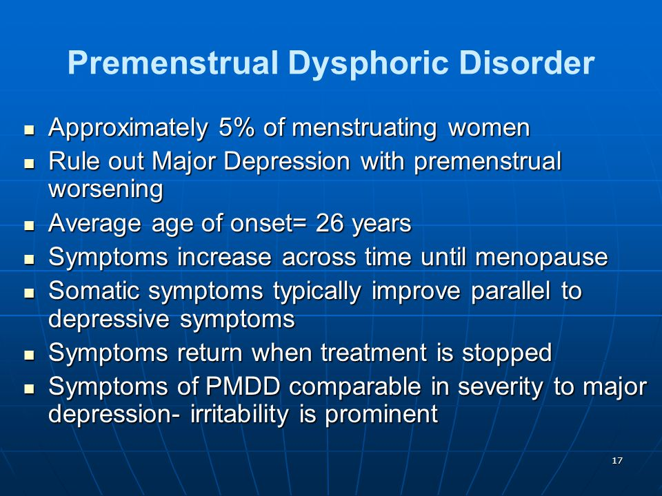 17 Premenstrual Dysphoric Disorder Approximately 5% of menstruating women Approximately 5% of menstruating women Rule out Major Depression with premen