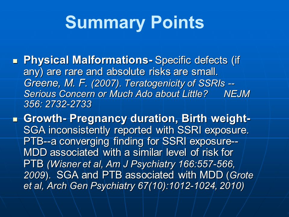 Summary Points Physical Malformations- Specific defects (if any) are rare and absolute risks are small. Greene, M. F. (2007). Teratogenicity of SSRIs