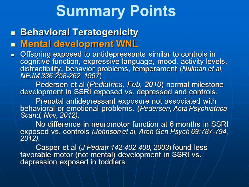 Summary Points Behavioral Teratogenicity Behavioral Teratogenicity Mental development WNL Mental development WNL Offspring exposed to antidepressants