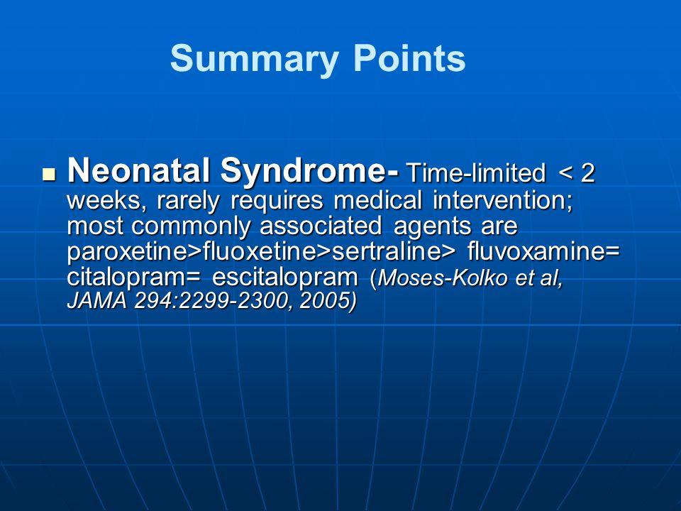 Summary Points Neonatal Syndrome- Time-limited fluoxetine>sertraline> fluvoxamine= citalopram= escitalopram (Moses-Kolko et al, JAMA 294:2299-2300, 20