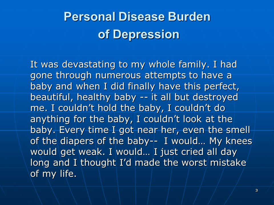 33 Personal Disease Burden of Depression It was devastating to my whole family. I had gone through numerous attempts to have a baby and when I did fin