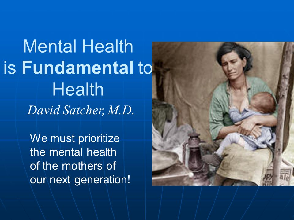 Mental Health is Fundamental to Health David Satcher, M.D. We must prioritize the mental health of the mothers of our next generation!