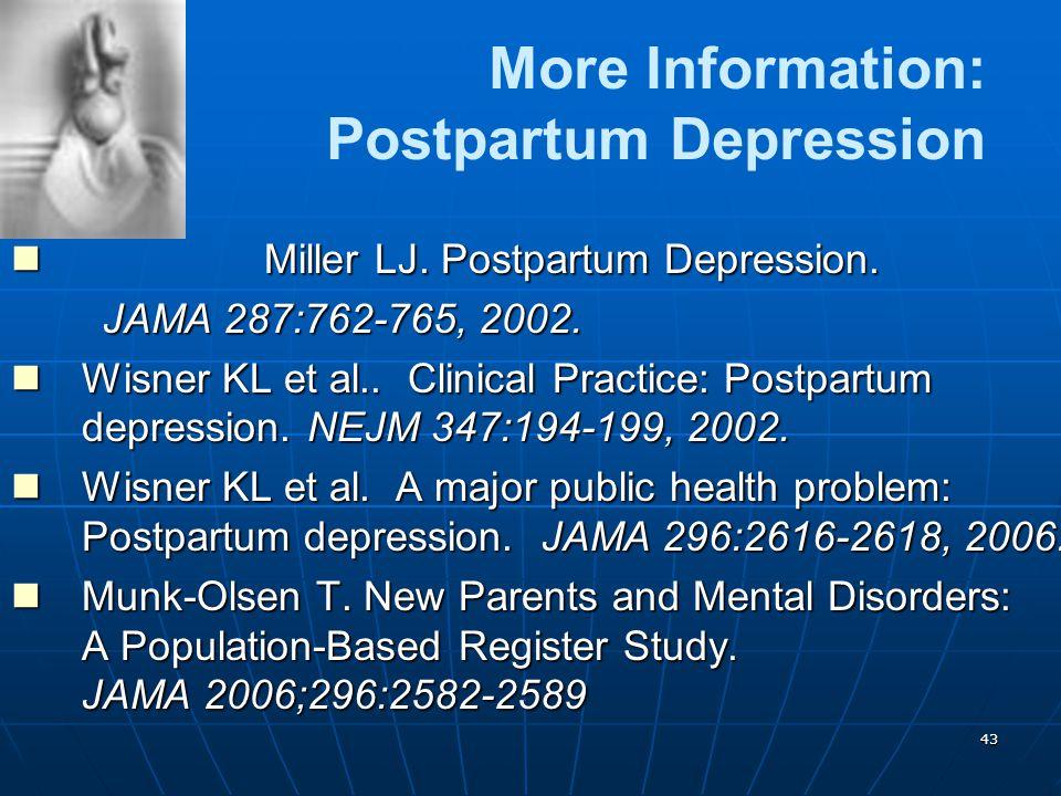 43 More Information: Postpartum Depression Miller LJ. Postpartum Depression. Miller LJ. Postpartum Depression. JAMA 287:762-765, 2002. JAMA 287:762-76