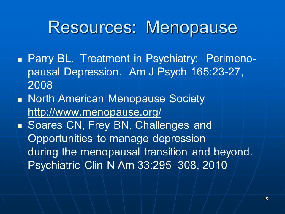 Resources: Menopause Parry BL. Treatment in Psychiatry: Perimeno- pausal Depression. Am J Psych 165:23-27, 2008 North American Menopause Society http: