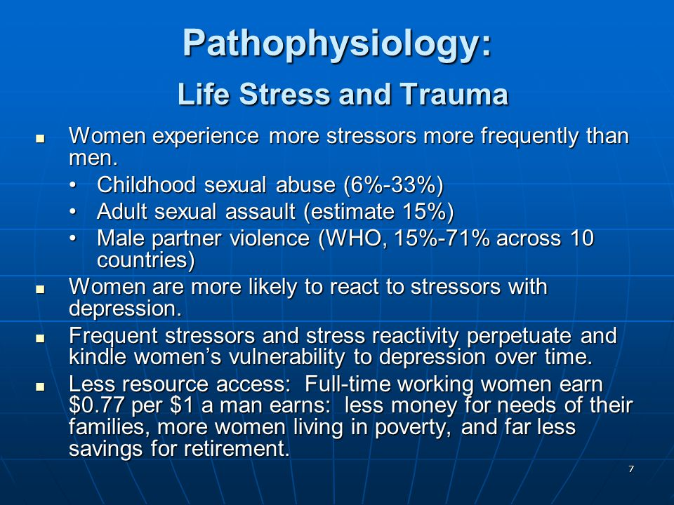 7 Pathophysiology: Life Stress and Trauma Women experience more stressors more frequently than men. Women experience more stressors more frequently th