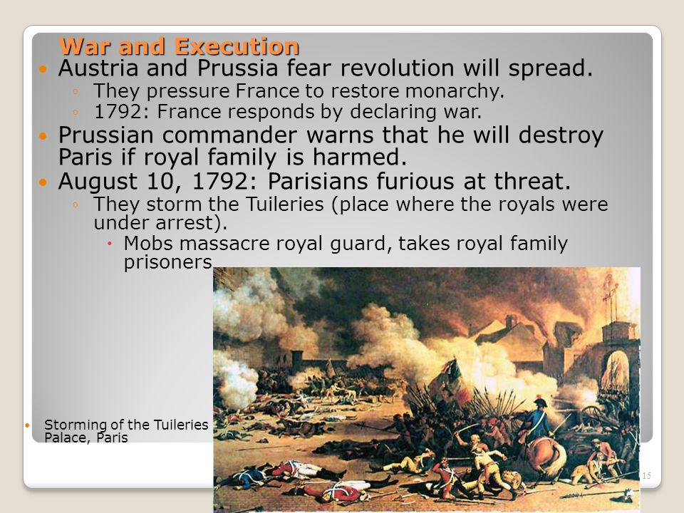 15 War and Execution Austria and Prussia fear revolution will spread. ◦They pressure France to restore monarchy. ◦1792: France responds by declaring w
