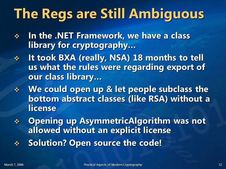 March 7, 2006Practical Aspects of Modern Cryptography12 The Regs are Still Ambiguous  In the.NET Framework, we have a class library for cryptography…  It took BXA (really, NSA) 18 months to tell us what the rules were regarding export of our class library…  We could open up & let people subclass the bottom abstract classes (like RSA) without a license  Opening up AsymmetricAlgorithm was not allowed without an explicit license  Solution.