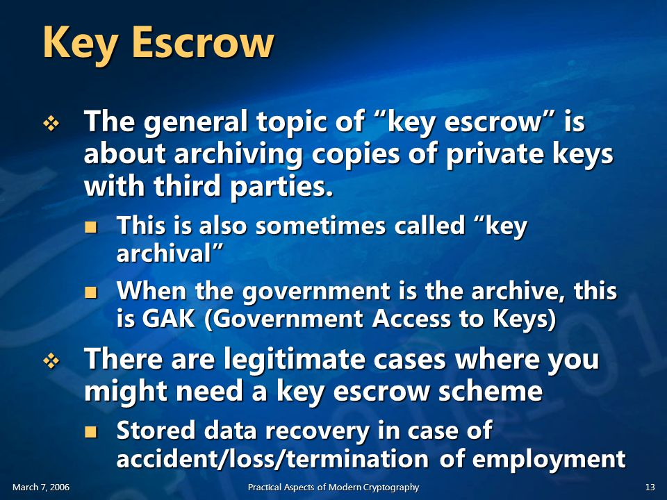 March 7, 2006Practical Aspects of Modern Cryptography13 Key Escrow  The general topic of key escrow is about archiving copies of private keys with third parties.