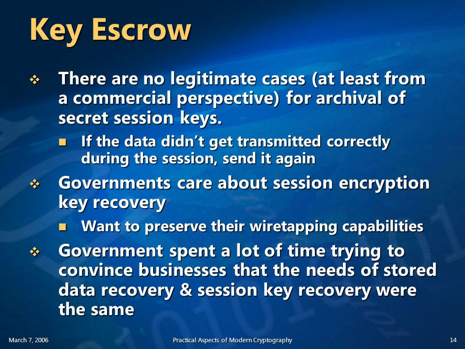 March 7, 2006Practical Aspects of Modern Cryptography14 Key Escrow  There are no legitimate cases (at least from a commercial perspective) for archival of secret session keys.