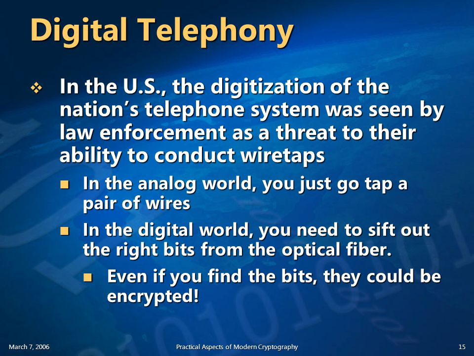 March 7, 2006Practical Aspects of Modern Cryptography15 Digital Telephony  In the U.S., the digitization of the nation's telephone system was seen by law enforcement as a threat to their ability to conduct wiretaps In the analog world, you just go tap a pair of wires In the analog world, you just go tap a pair of wires In the digital world, you need to sift out the right bits from the optical fiber.
