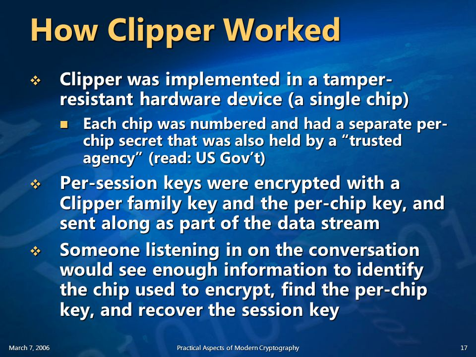 March 7, 2006Practical Aspects of Modern Cryptography17 How Clipper Worked  Clipper was implemented in a tamper- resistant hardware device (a single chip) Each chip was numbered and had a separate per- chip secret that was also held by a trusted agency (read: US Gov't) Each chip was numbered and had a separate per- chip secret that was also held by a trusted agency (read: US Gov't)  Per-session keys were encrypted with a Clipper family key and the per-chip key, and sent along as part of the data stream  Someone listening in on the conversation would see enough information to identify the chip used to encrypt, find the per-chip key, and recover the session key
