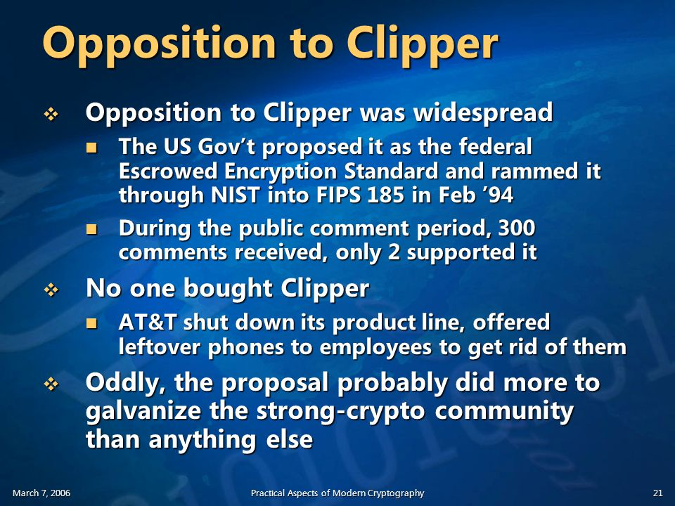 March 7, 2006Practical Aspects of Modern Cryptography21 Opposition to Clipper  Opposition to Clipper was widespread The US Gov't proposed it as the federal Escrowed Encryption Standard and rammed it through NIST into FIPS 185 in Feb '94 The US Gov't proposed it as the federal Escrowed Encryption Standard and rammed it through NIST into FIPS 185 in Feb '94 During the public comment period, 300 comments received, only 2 supported it During the public comment period, 300 comments received, only 2 supported it  No one bought Clipper AT&T shut down its product line, offered leftover phones to employees to get rid of them AT&T shut down its product line, offered leftover phones to employees to get rid of them  Oddly, the proposal probably did more to galvanize the strong-crypto community than anything else