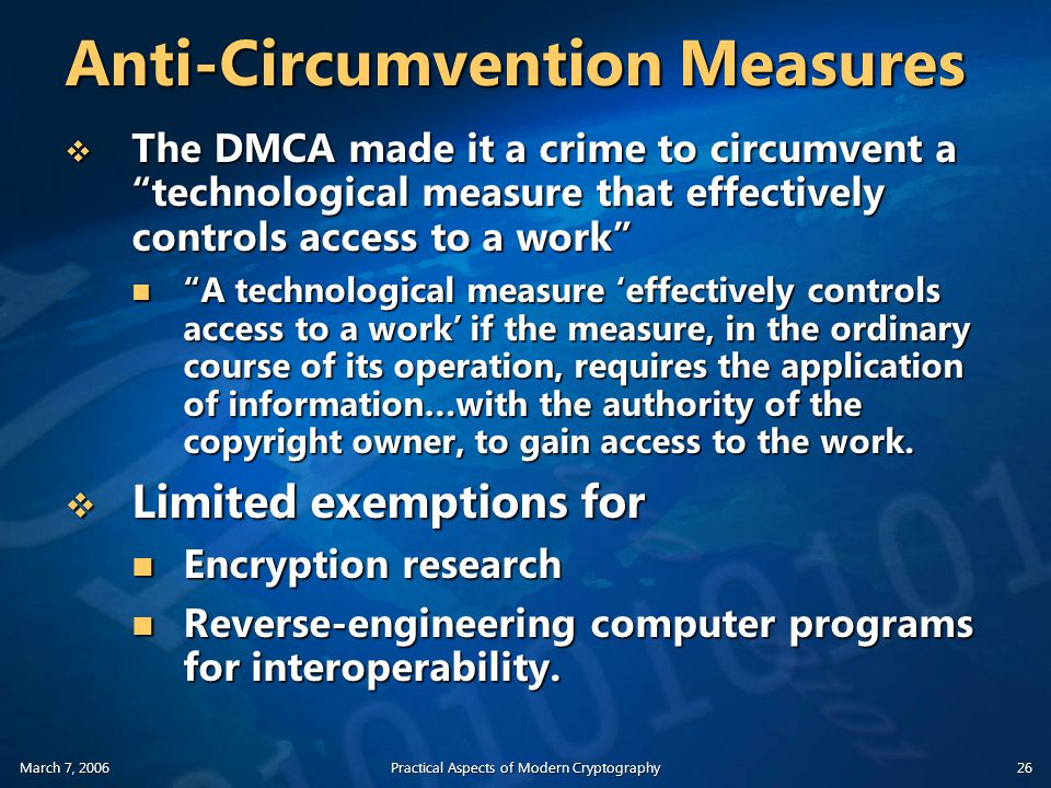 March 7, 2006Practical Aspects of Modern Cryptography26 Anti-Circumvention Measures  The DMCA made it a crime to circumvent a technological measure that effectively controls access to a work A technological measure 'effectively controls access to a work' if the measure, in the ordinary course of its operation, requires the application of information…with the authority of the copyright owner, to gain access to the work.
