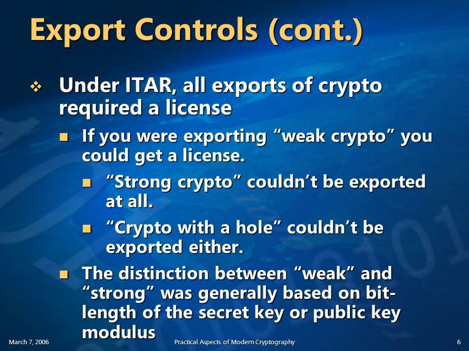 March 7, 2006Practical Aspects of Modern Cryptography6 Export Controls (cont.)  Under ITAR, all exports of crypto required a license If you were exporting weak crypto you could get a license.