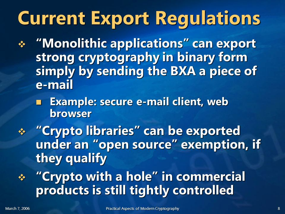 March 7, 2006Practical Aspects of Modern Cryptography8 Current Export Regulations  Monolithic applications can export strong cryptography in binary form simply by sending the BXA a piece of e-mail Example: secure e-mail client, web browser Example: secure e-mail client, web browser  Crypto libraries can be exported under an open source exemption, if they qualify  Crypto with a hole in commercial products is still tightly controlled