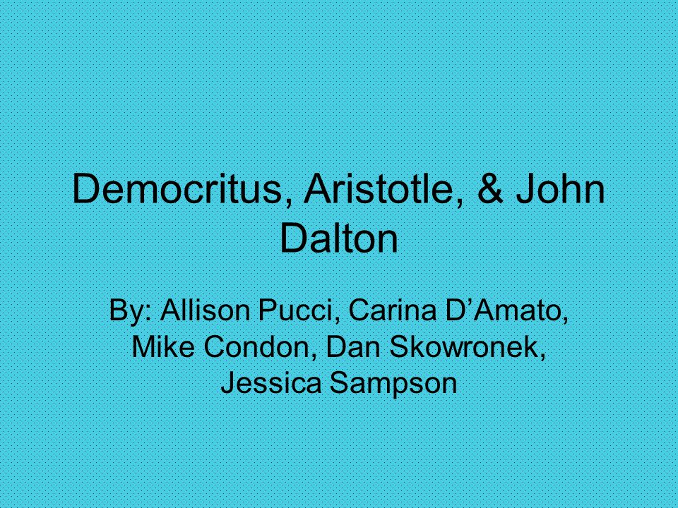 Democritus, Aristotle, & John Dalton By: Allison Pucci, Carina D'Amato, Mike Condon, Dan Skowronek, Jessica Sampson