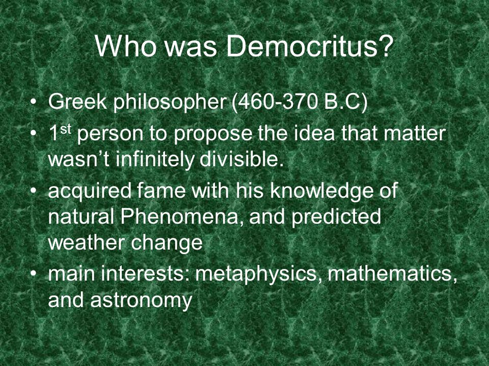 Democritus' Theory expanded the atomic theory of Leucippus matter made up of tiny particle were called atoms atoms couldn't be created, destroyed, or further divided had an idea, but couldn't support his theory said the small pieces of matter that you couldn't divide any smaller were called atomos, which means indivisible