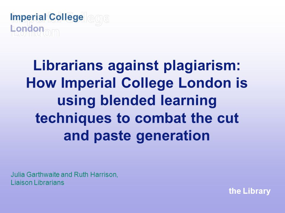 the Library Imperial College London Librarians against plagiarism: How Imperial College London is using blended learning techniques to combat the cut and paste generation Julia Garthwaite and Ruth Harrison, Liaison Librarians
