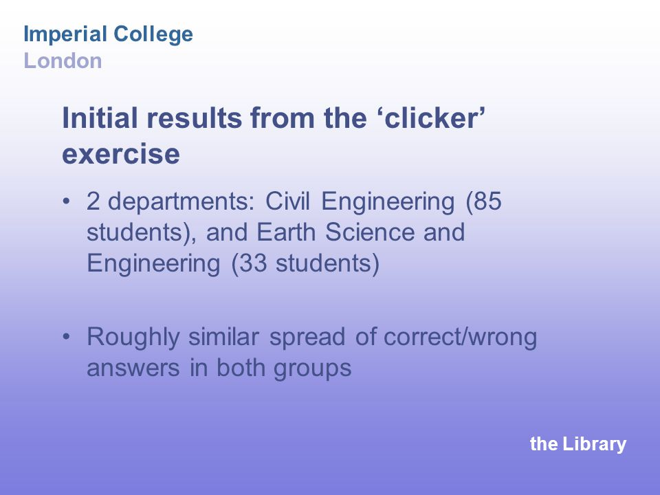 the Library Imperial College London Initial results from the 'clicker' exercise 2 departments: Civil Engineering (85 students), and Earth Science and Engineering (33 students) Roughly similar spread of correct/wrong answers in both groups