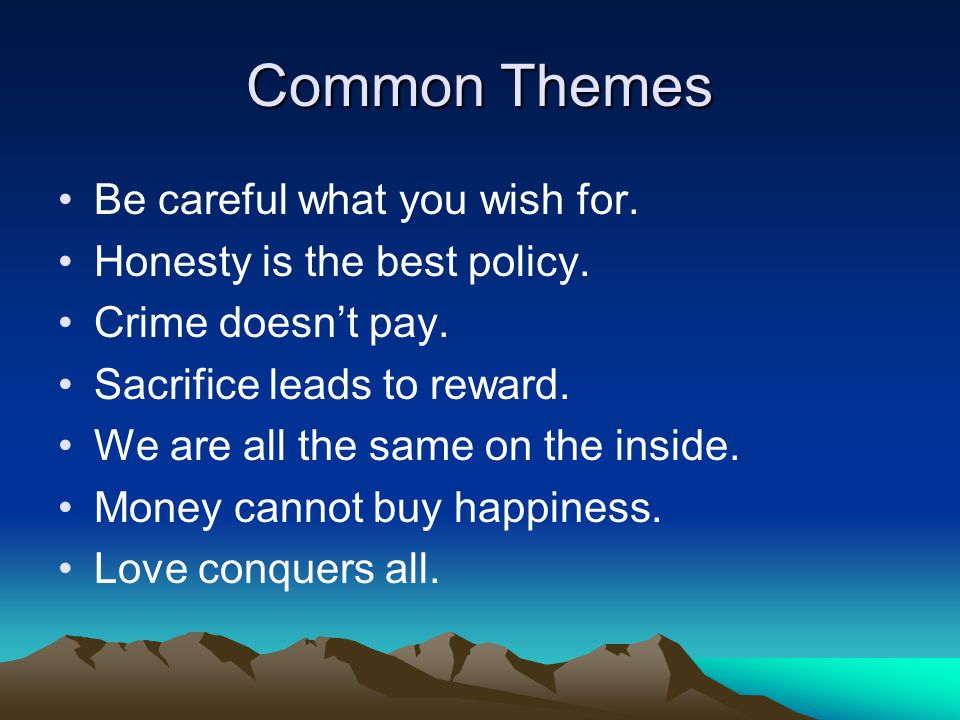 Common Themes Be careful what you wish for. Honesty is the best policy.