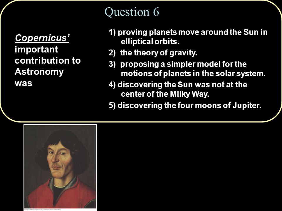 Question 6 Copernicus' important contribution to Astronomy was 1) proving planets move around the Sun in elliptical orbits.
