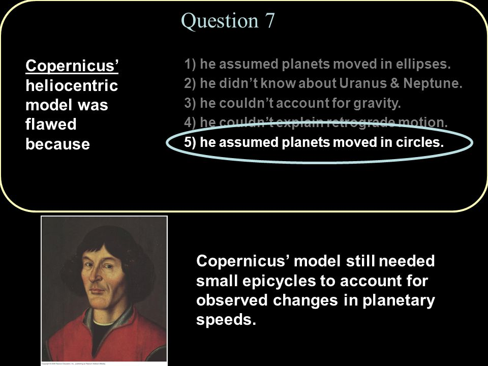 Question 7 Copernicus' heliocentric model was flawed because 1) he assumed planets moved in ellipses. 2) he didn't know about Uranus & Neptune. 3) he