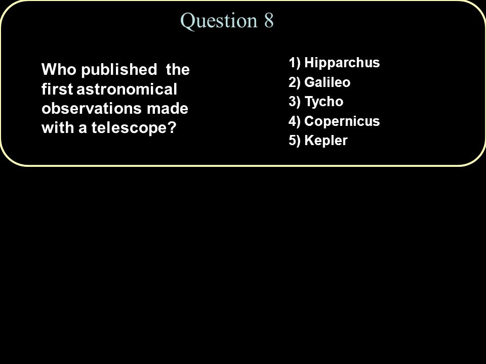 1) Hipparchus 2) Galileo 3) Tycho 4) Copernicus 5) Kepler Question 8 Who published the first astronomical observations made with a telescope?