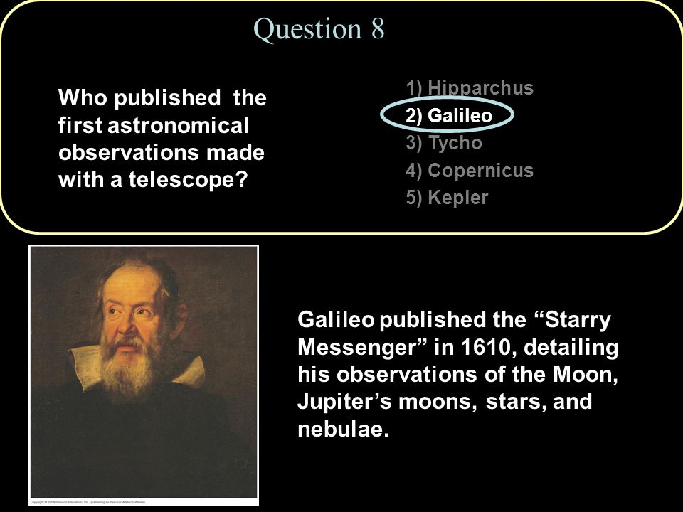 1) Hipparchus 2) Galileo 3) Tycho 4) Copernicus 5) Kepler Question 8 Who published the first astronomical observations made with a telescope.