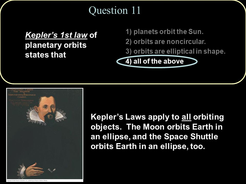 1) planets orbit the Sun. 2) orbits are noncircular. 3) orbits are elliptical in shape. 4) all of the above Question 11 Kepler's 1st law of planetary