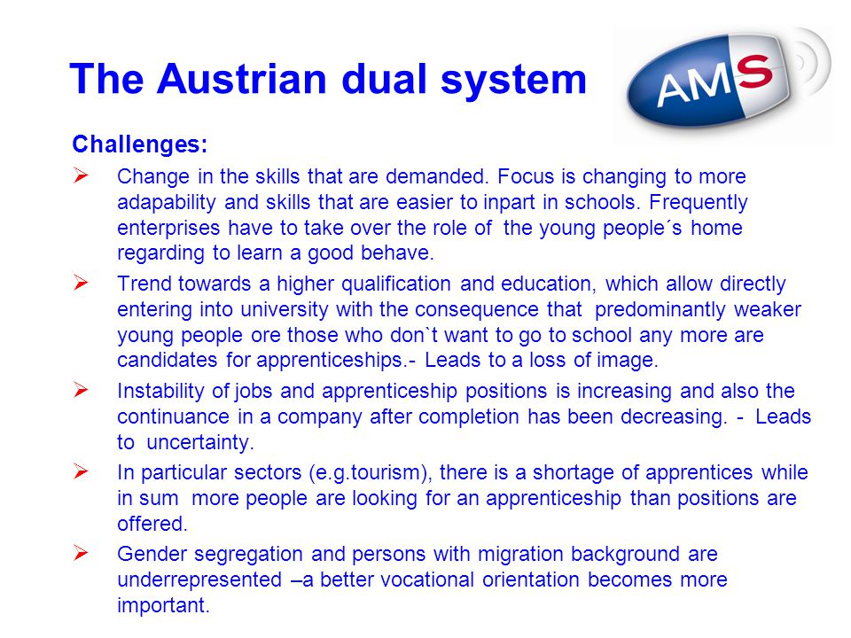 The Austrian dual system Challenges:  Change in the skills that are demanded. Focus is changing to more adapability and skills that are easier to inp