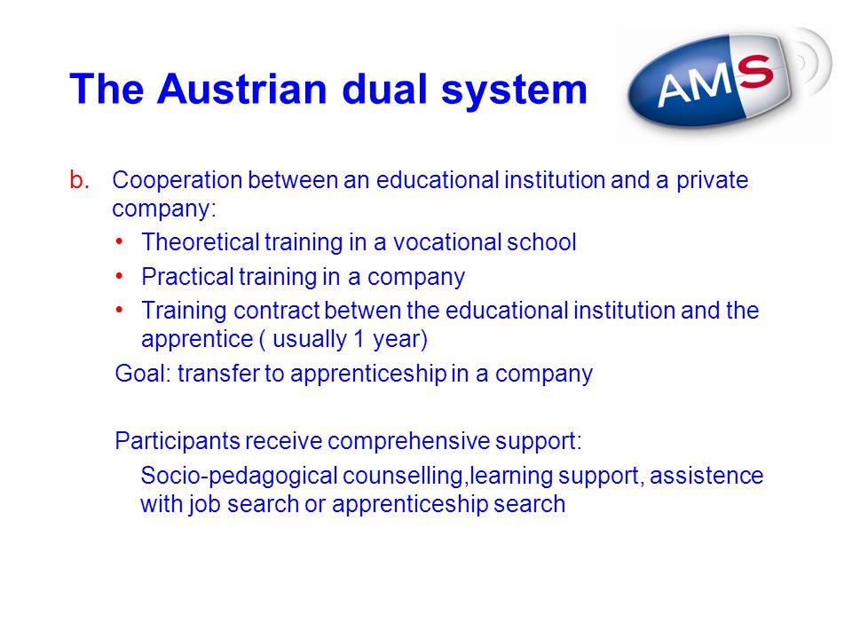 The Austrian dual system b. Cooperation between an educational institution and a private company: Theoretical training in a vocational school Practica