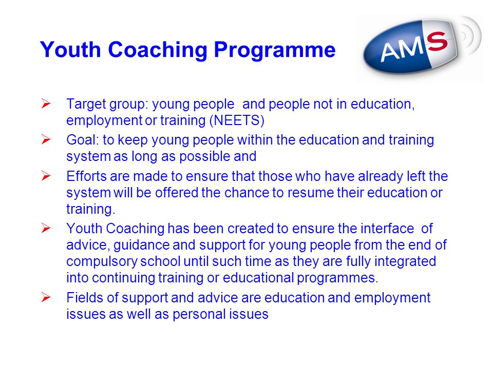 Youth Coaching Programme  Target group: young people and people not in education, employment or training (NEETS)  Goal: to keep young people within