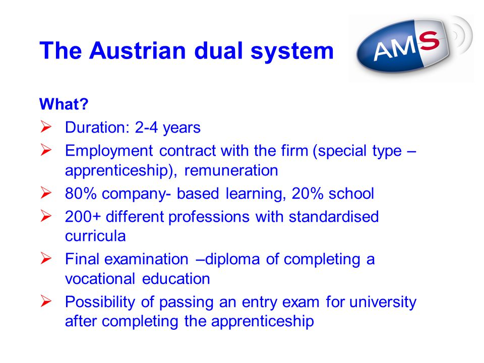 The Austrian dual system What?  Duration: 2-4 years  Employment contract with the firm (special type – apprenticeship), remuneration  80% company-