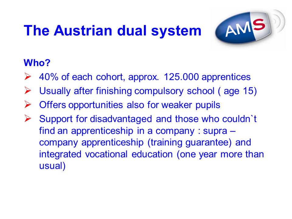 The Austrian dual system Who?  40% of each cohort, approx. 125.000 apprentices  Usually after finishing compulsory school ( age 15)  Offers opportu
