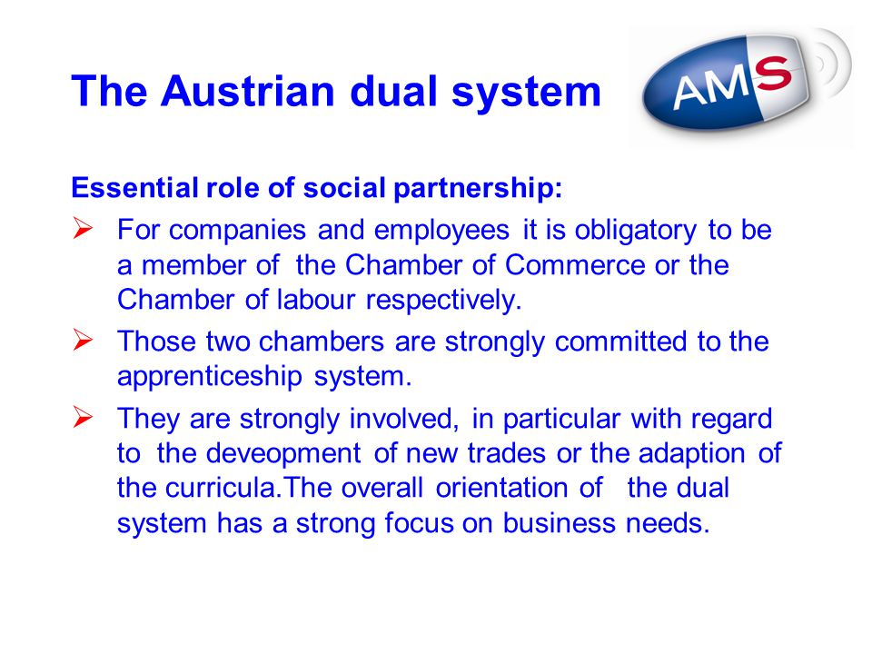 The Austrian dual system Essential role of social partnership:  For companies and employees it is obligatory to be a member of the Chamber of Commerc