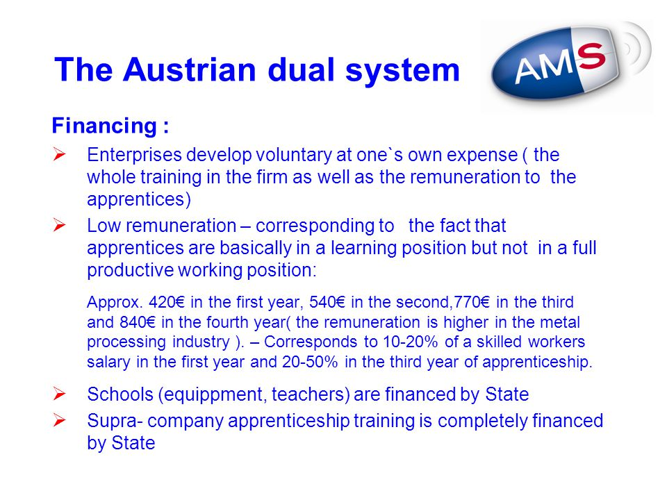 The Austrian dual system Financing :  Enterprises develop voluntary at one`s own expense ( the whole training in the firm as well as the remuneration