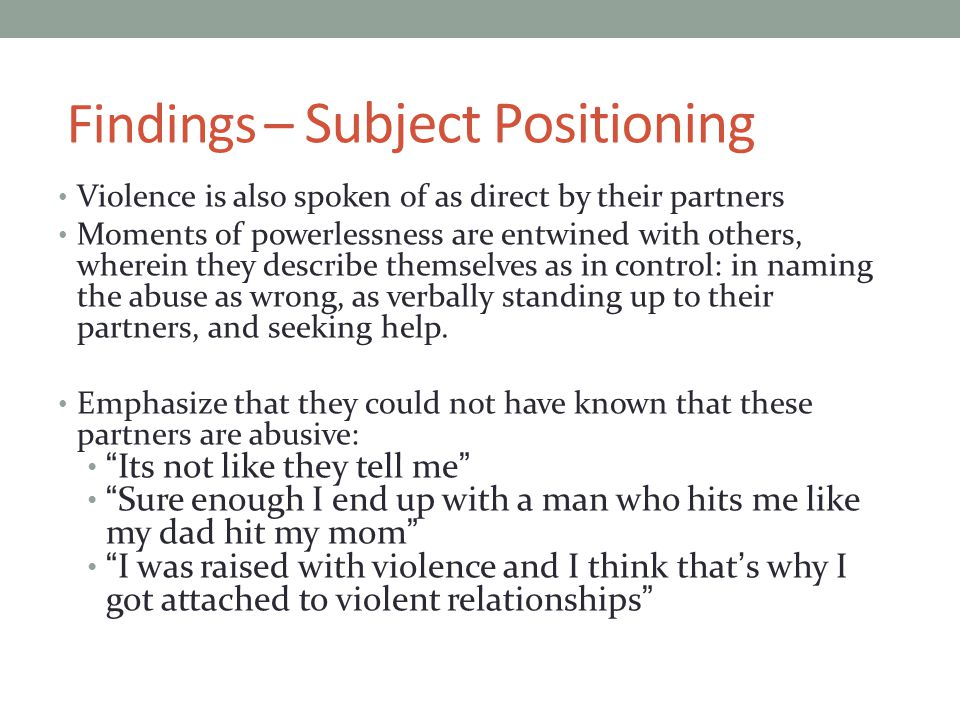Findings – Subject Positioning Violence is also spoken of as direct by their partners Moments of powerlessness are entwined with others, wherein they describe themselves as in control: in naming the abuse as wrong, as verbally standing up to their partners, and seeking help.