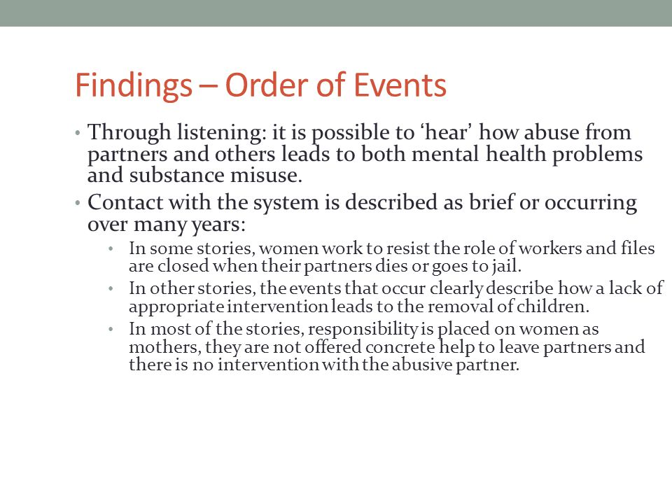 Findings – Order of Events Through listening: it is possible to 'hear' how abuse from partners and others leads to both mental health problems and substance misuse.