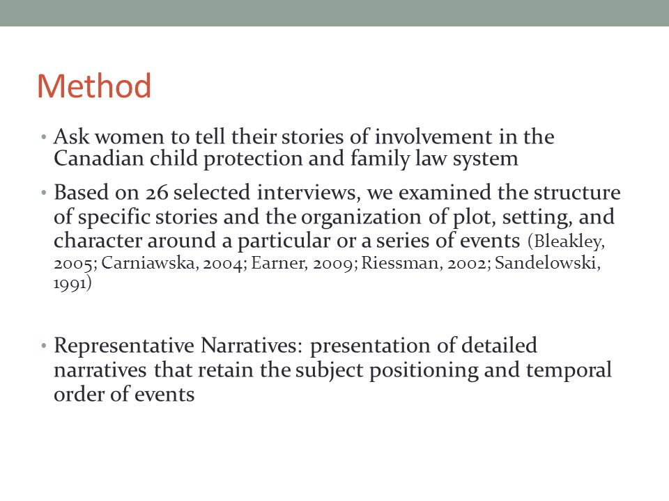 Method Ask women to tell their stories of involvement in the Canadian child protection and family law system Based on 26 selected interviews, we examined the structure of specific stories and the organization of plot, setting, and character around a particular or a series of events (Bleakley, 2005; Carniawska, 2004; Earner, 2009; Riessman, 2002; Sandelowski, 1991) Representative Narratives: presentation of detailed narratives that retain the subject positioning and temporal order of events