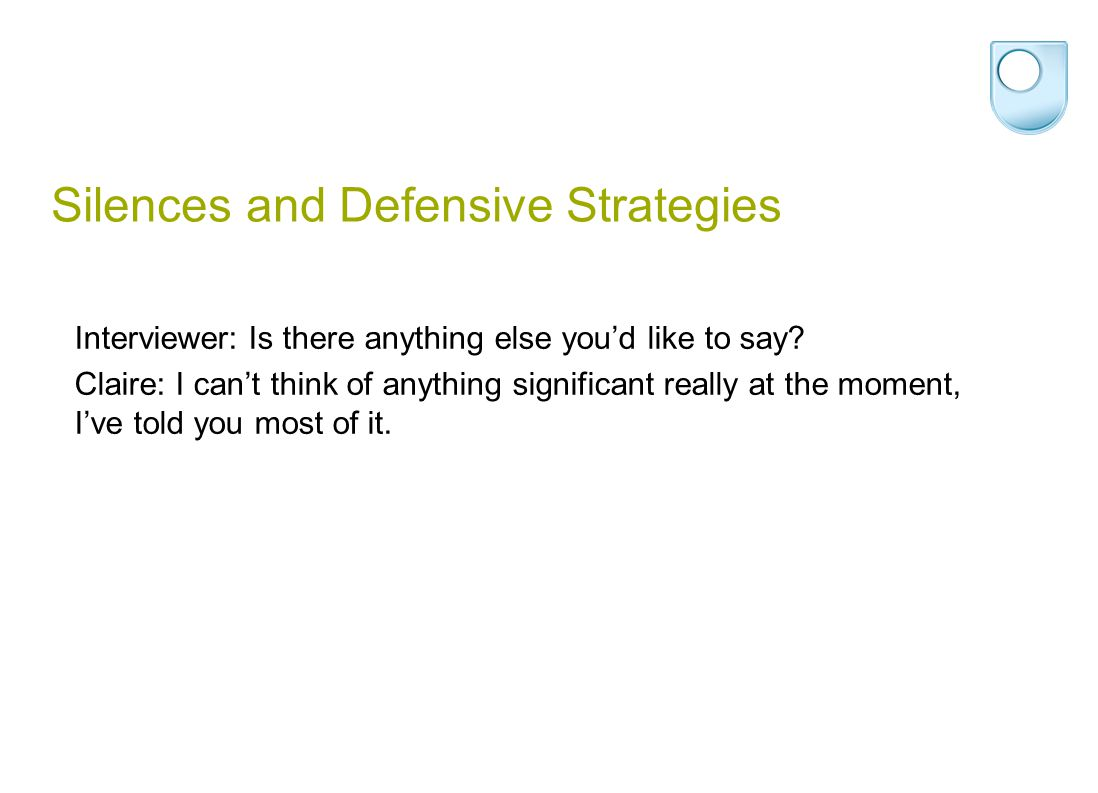 Silences and Defensive Strategies Interviewer: Is there anything else you'd like to say.