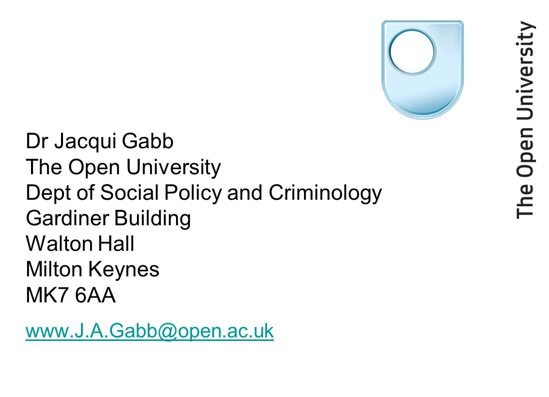 Dr Jacqui Gabb The Open University Dept of Social Policy and Criminology Gardiner Building Walton Hall Milton Keynes MK7 6AA www.J.A.Gabb@open.ac.uk
