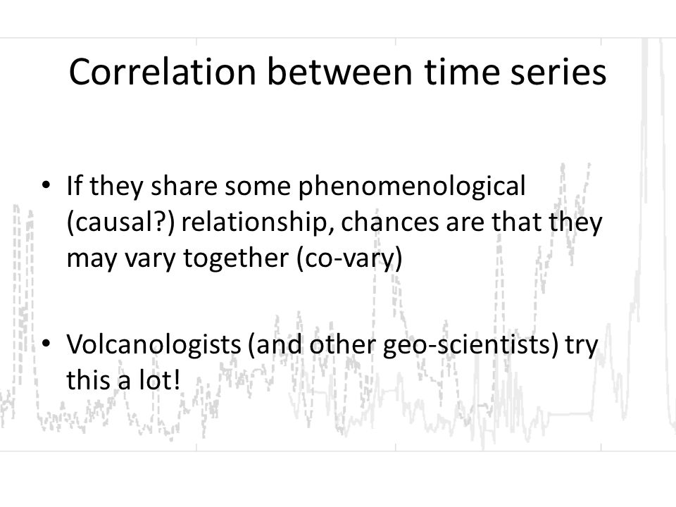 Correlation between time series If they share some phenomenological (causal ) relationship, chances are that they may vary together (co-vary) Volcanologists (and other geo-scientists) try this a lot!