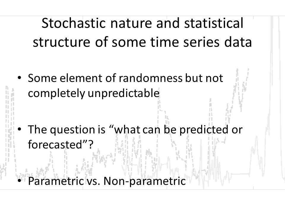 Stochastic nature and statistical structure of some time series data Some element of randomness but not completely unpredictable The question is what can be predicted or forecasted .